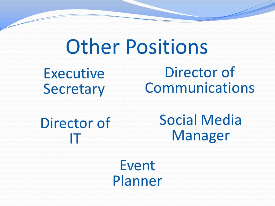 Other Positions Executive Secretary Director of Communications Director of IT Social Media Manager Event Planner