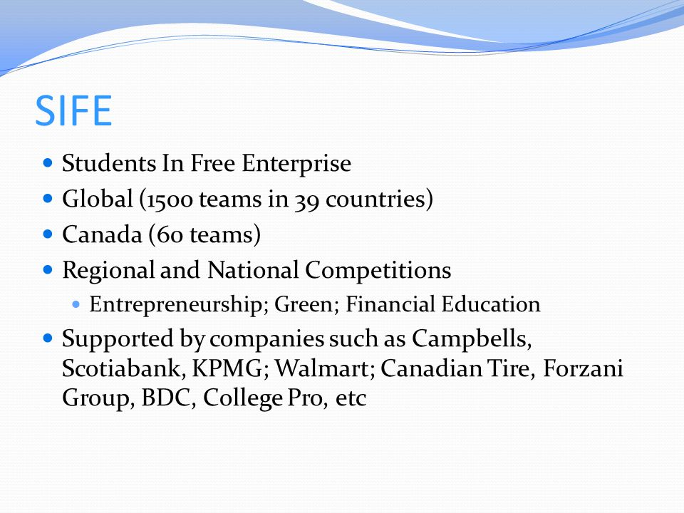 SIFE Students In Free Enterprise Global (1500 teams in 39 countries) Canada (60 teams) Regional and National Competitions Entrepreneurship; Green; Financial Education Supported by companies such as Campbells, Scotiabank, KPMG; Walmart; Canadian Tire, Forzani Group, BDC, College Pro, etc