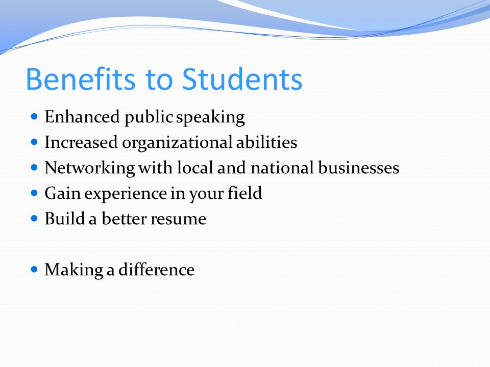 Benefits to Students Enhanced public speaking Increased organizational abilities Networking with local and national businesses Gain experience in your field Build a better resume Making a difference