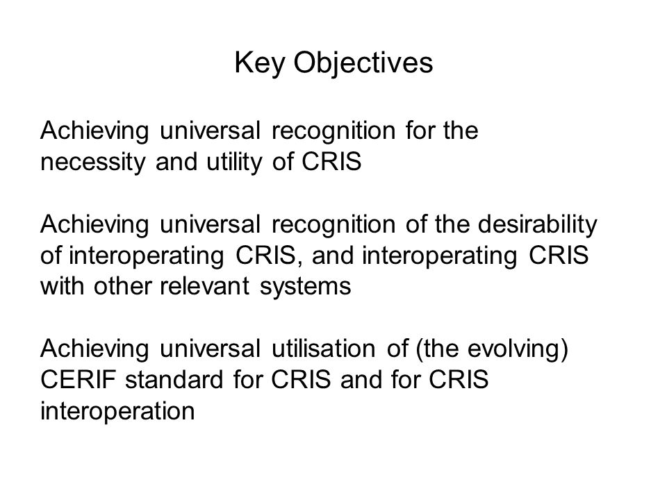 Key Objectives Achieving universal recognition for the necessity and utility of CRIS Achieving universal recognition of the desirability of interoperating CRIS, and interoperating CRIS with other relevant systems Achieving universal utilisation of (the evolving) CERIF standard for CRIS and for CRIS interoperation