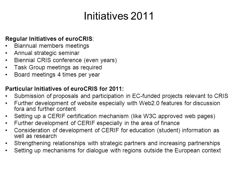 Initiatives 2011 Regular Initiatives of euroCRIS: Biannual members meetings Annual strategic seminar Biennial CRIS conference (even years) Task Group meetings as required Board meetings 4 times per year Particular Initiatives of euroCRIS for 2011: Submission of proposals and participation in EC-funded projects relevant to CRIS Further development of website especially with Web2.0 features for discussion fora and further content Setting up a CERIF certification mechanism (like W3C approved web pages) Further development of CERIF especially in the area of finance Consideration of development of CERIF for education (student) information as well as research Strengthening relationships with strategic partners and increasing partnerships Setting up mechanisms for dialogue with regions outside the European context