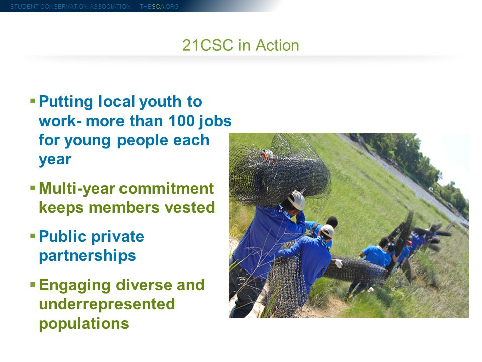 21CSC in Action  Putting local youth to work- more than 100 jobs for young people each year  Multi-year commitment keeps members vested  Public private partnerships  Engaging diverse and underrepresented populations STUDENT CONSERVATION ASSOCIATION THESCA.ORG