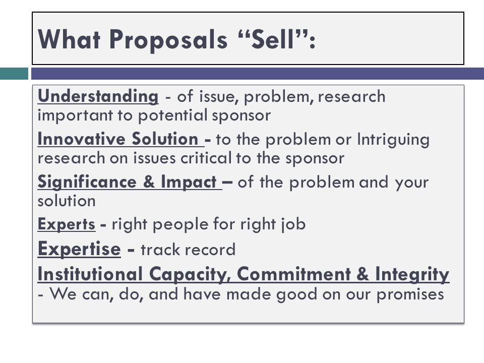 "What Proposals ""Sell""  Low Risk & High Probability of Success  Your proposal's key message: This is a ""good investment"" for the Funding Agency."