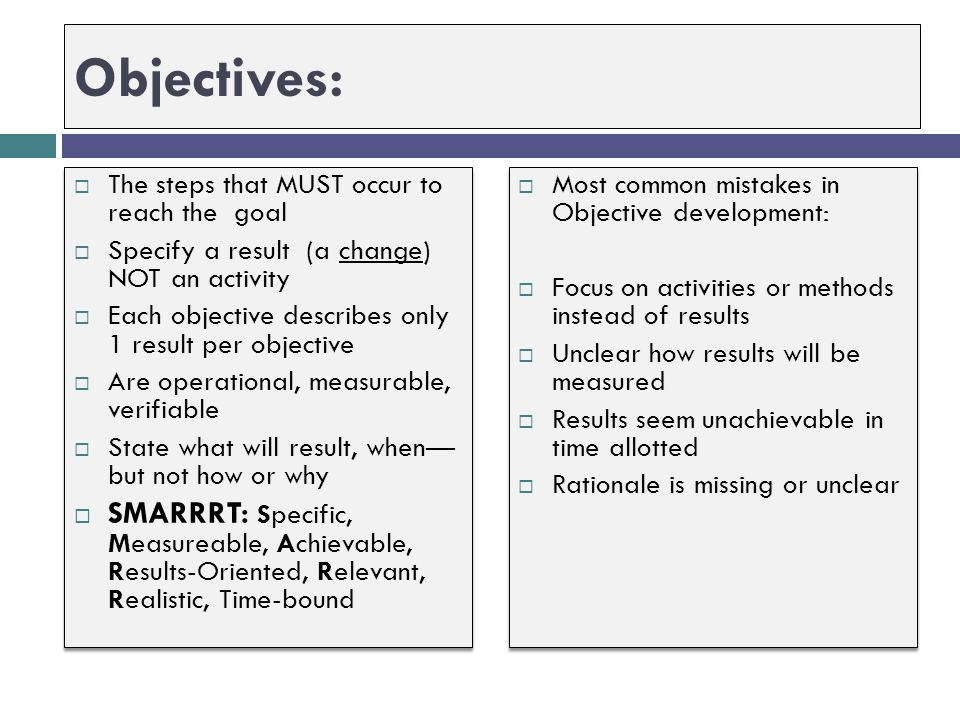 Step 6: Articulate Results-Oriented, Measurable Objectives Most common mistakes in Project Design  Goal is confused with objectives or methods  Obje