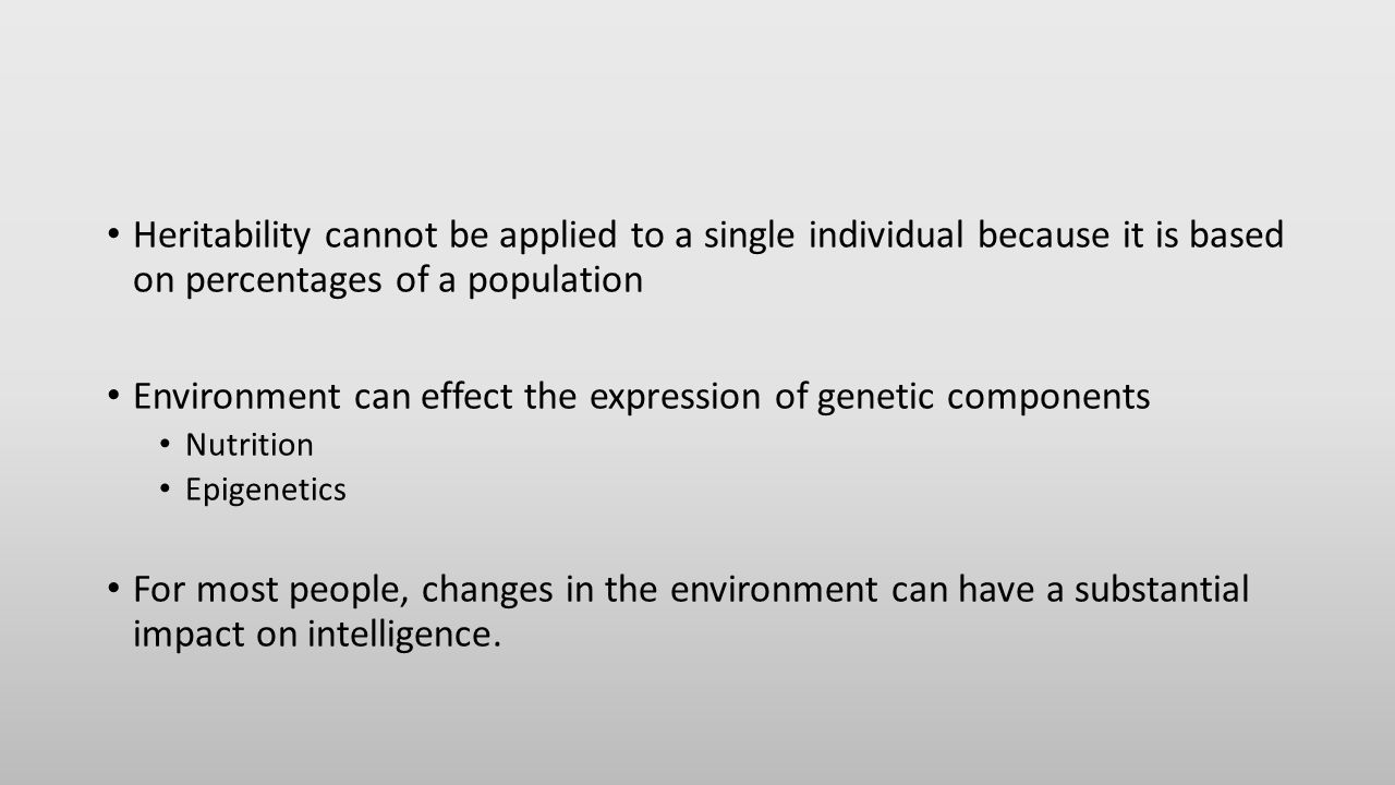 Heritability cannot be applied to a single individual because it is based on percentages of a population Environment can effect the expression of genetic components Nutrition Epigenetics For most people, changes in the environment can have a substantial impact on intelligence.