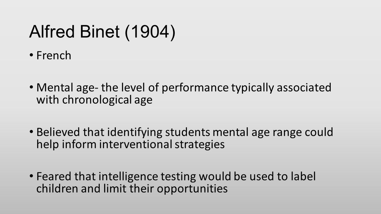 Alfred Binet (1904) French Mental age- the level of performance typically associated with chronological age Believed that identifying students mental age range could help inform interventional strategies Feared that intelligence testing would be used to label children and limit their opportunities