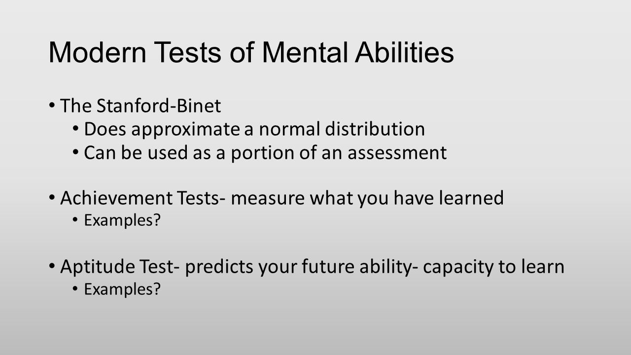 Modern Tests of Mental Abilities The Stanford-Binet Does approximate a normal distribution Can be used as a portion of an assessment Achievement Tests- measure what you have learned Examples.