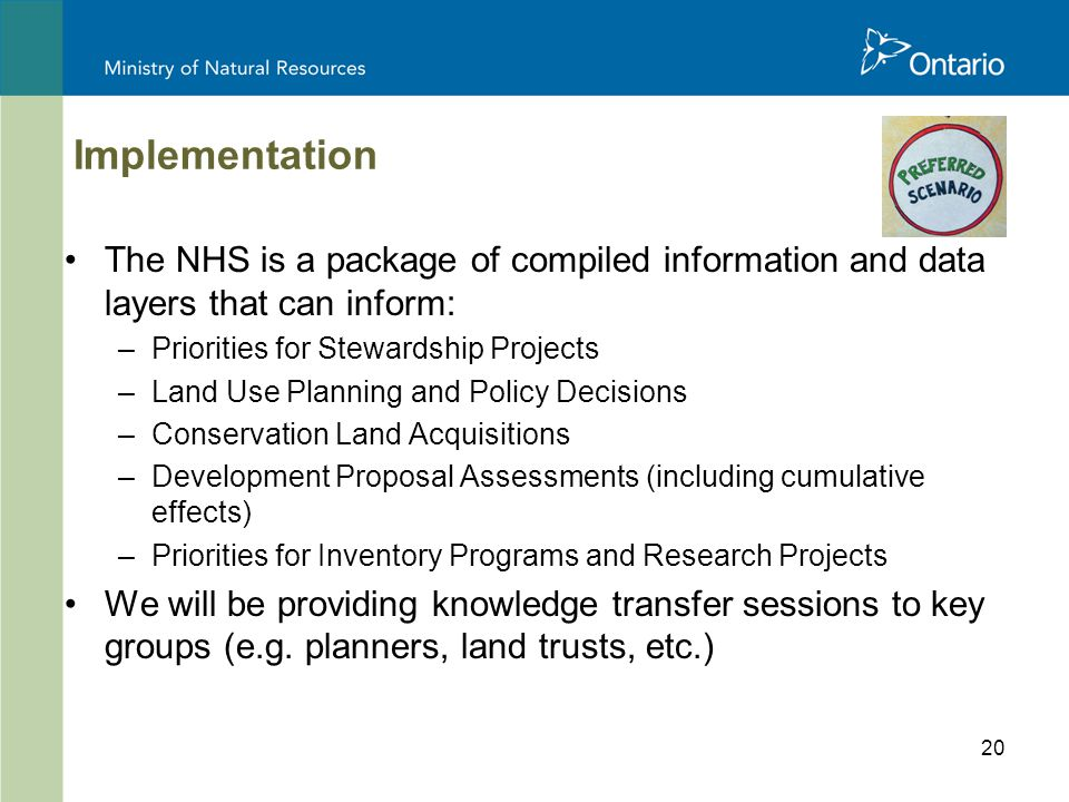 20 Implementation The NHS is a package of compiled information and data layers that can inform: –Priorities for Stewardship Projects –Land Use Planning and Policy Decisions –Conservation Land Acquisitions –Development Proposal Assessments (including cumulative effects) –Priorities for Inventory Programs and Research Projects We will be providing knowledge transfer sessions to key groups (e.g.