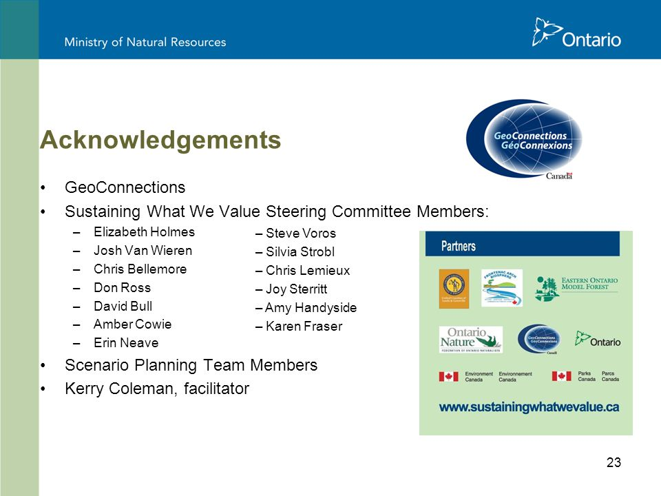 23 Acknowledgements GeoConnections Sustaining What We Value Steering Committee Members: –Elizabeth Holmes –Josh Van Wieren –Chris Bellemore –Don Ross –David Bull –Amber Cowie –Erin Neave Scenario Planning Team Members Kerry Coleman, facilitator – Steve Voros – Silvia Strobl – Chris Lemieux – Joy Sterritt – Amy Handyside – Karen Fraser