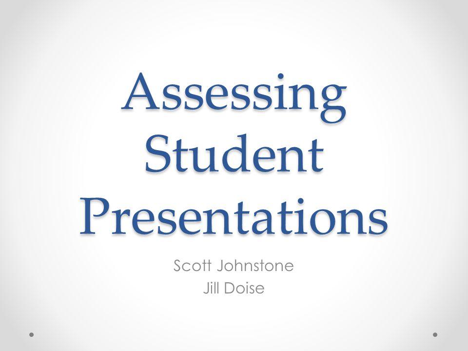 Assessing Student Presentations Scott Johnstone Jill Doise