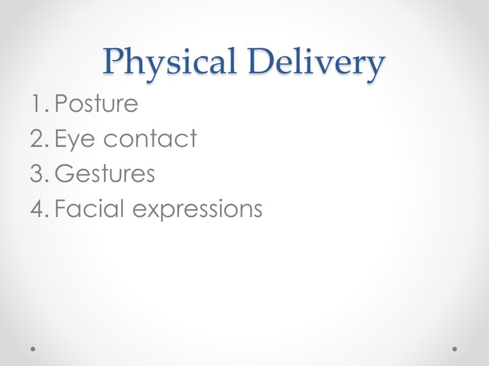 Physical Delivery 1.Posture 2.Eye contact 3.Gestures 4.Facial expressions