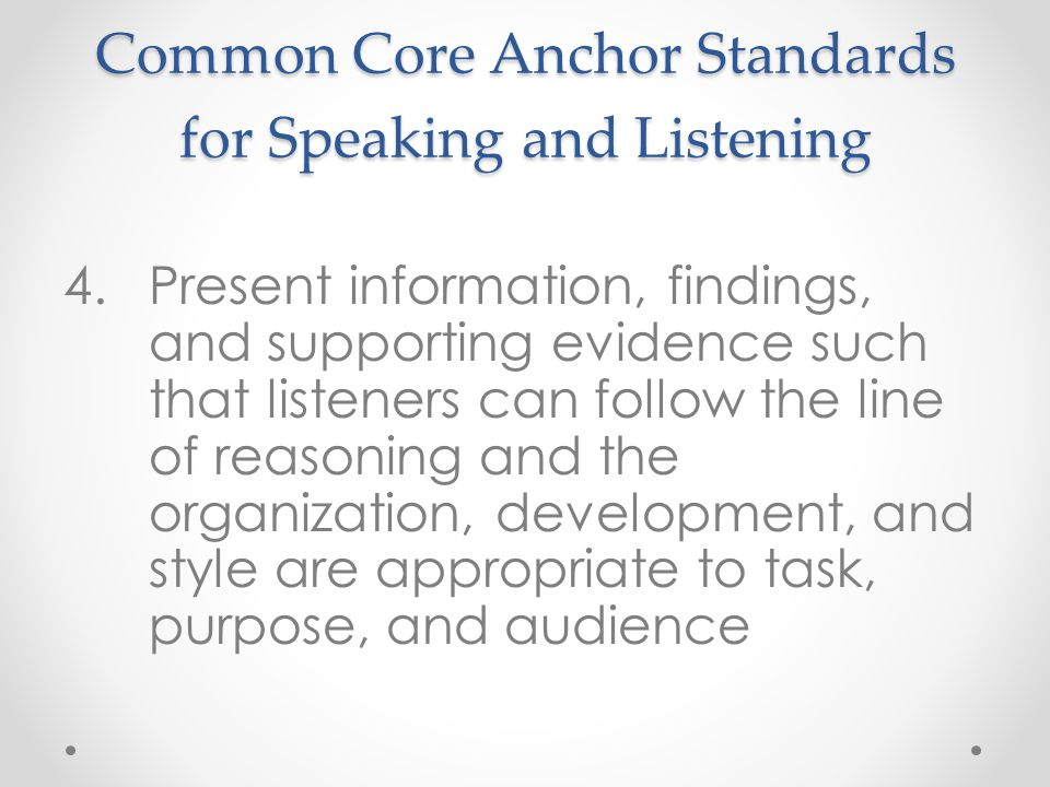 Common Core Anchor Standards for Speaking and Listening 4.Present information, findings, and supporting evidence such that listeners can follow the line of reasoning and the organization, development, and style are appropriate to task, purpose, and audience