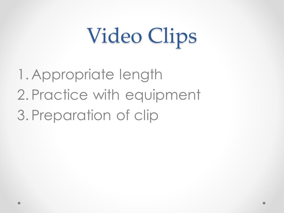 Video Clips 1.Appropriate length 2.Practice with equipment 3.Preparation of clip