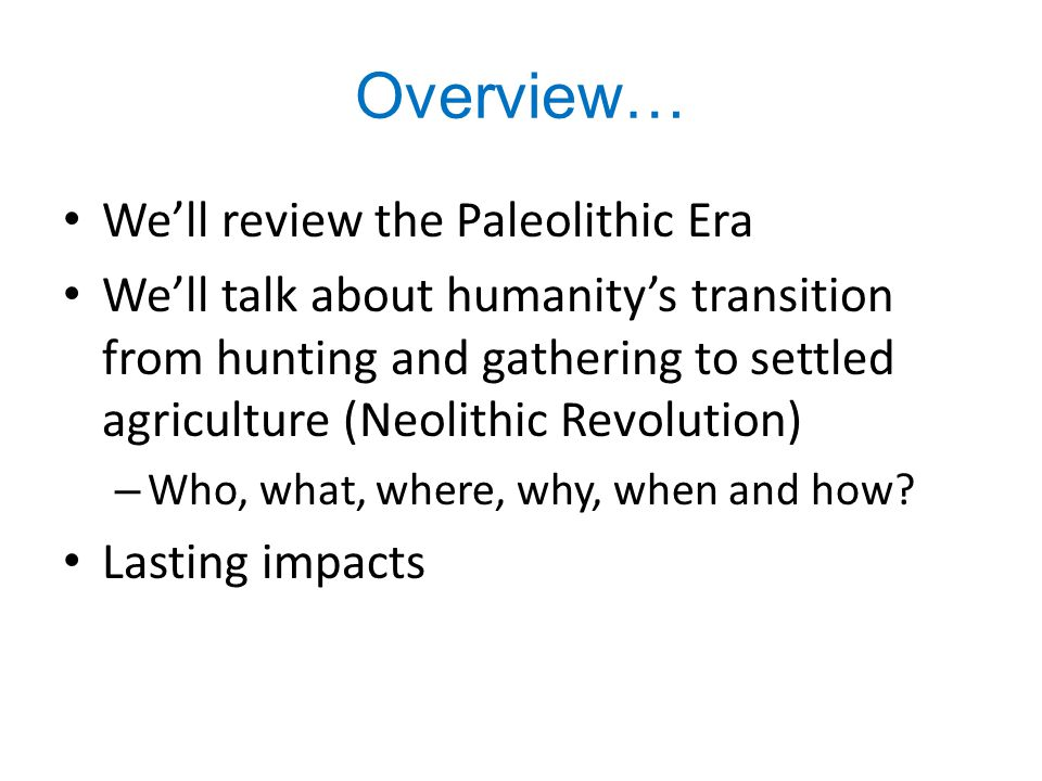 Overview… We'll review the Paleolithic Era We'll talk about humanity's transition from hunting and gathering to settled agriculture (Neolithic Revolut