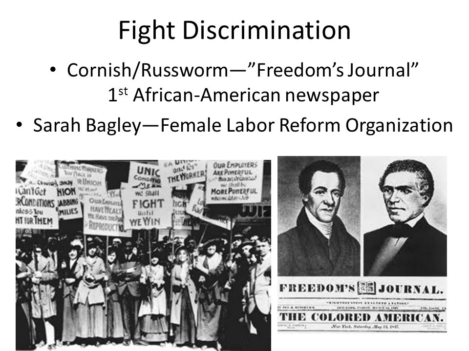 Fight Discrimination Cornish/Russworm— Freedom's Journal 1 st African-American newspaper Sarah Bagley—Female Labor Reform Organization