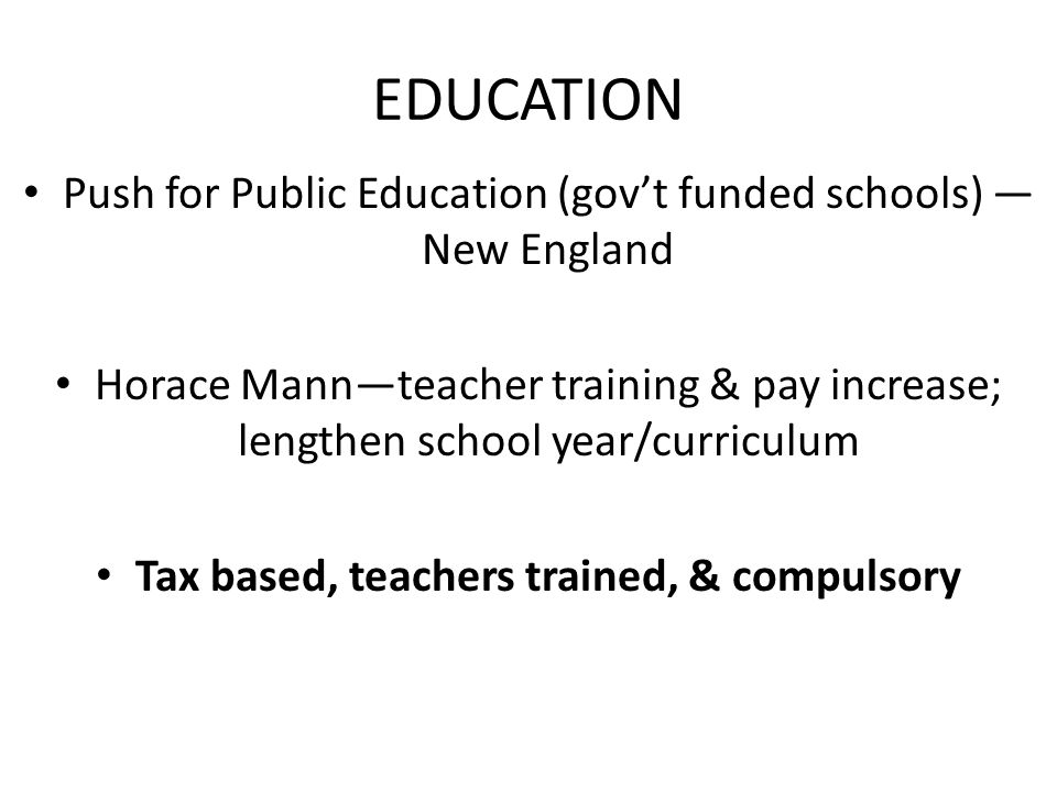 EDUCATION Push for Public Education (gov't funded schools) — New England Horace Mann—teacher training & pay increase; lengthen school year/curriculum Tax based, teachers trained, & compulsory