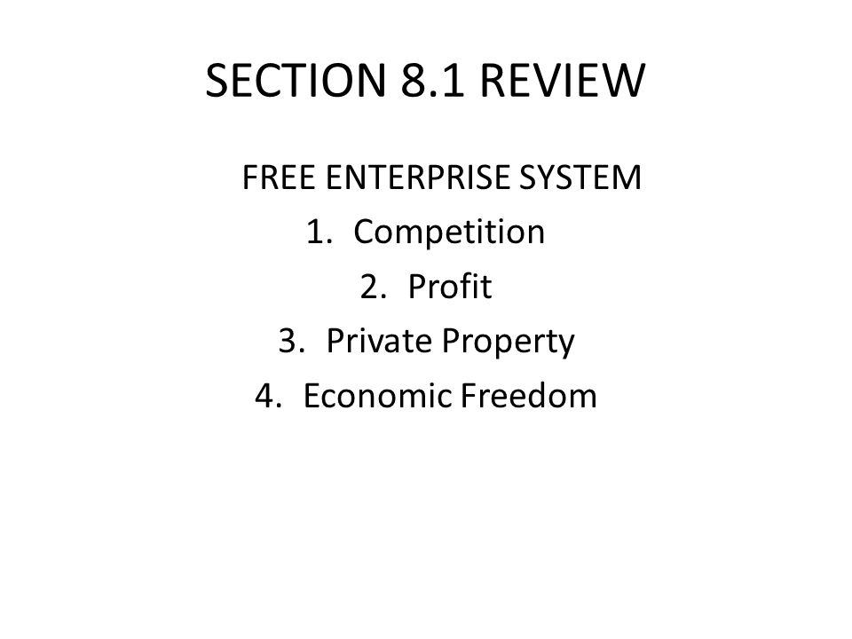 SECTION 8.1 REVIEW FREE ENTERPRISE SYSTEM 1.Competition 2.Profit 3.Private Property 4.Economic Freedom