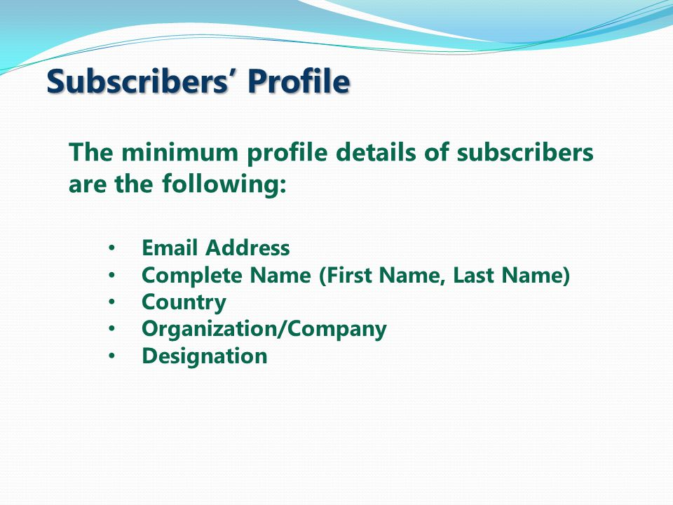 Subscribers' Profile Email Address Complete Name (First Name, Last Name) Country Organization/Company Designation The minimum profile details of subscribers are the following: