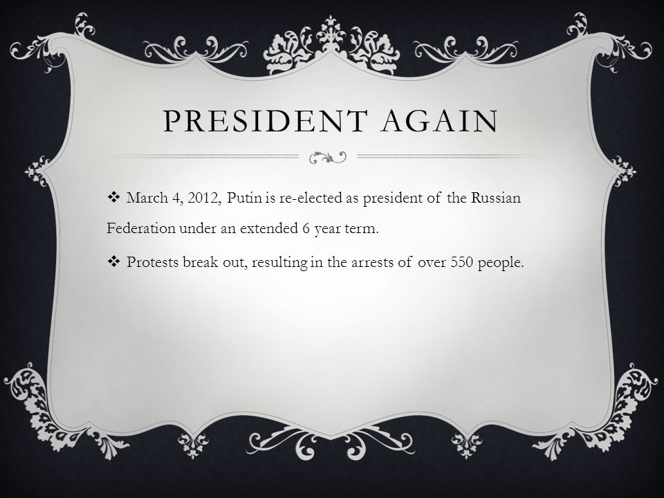 PRESIDENT AGAIN  March 4, 2012, Putin is re-elected as president of the Russian Federation under an extended 6 year term.  Protests break out, resul