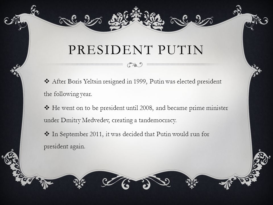 PRESIDENT PUTIN  After Boris Yeltsin resigned in 1999, Putin was elected president the following year.