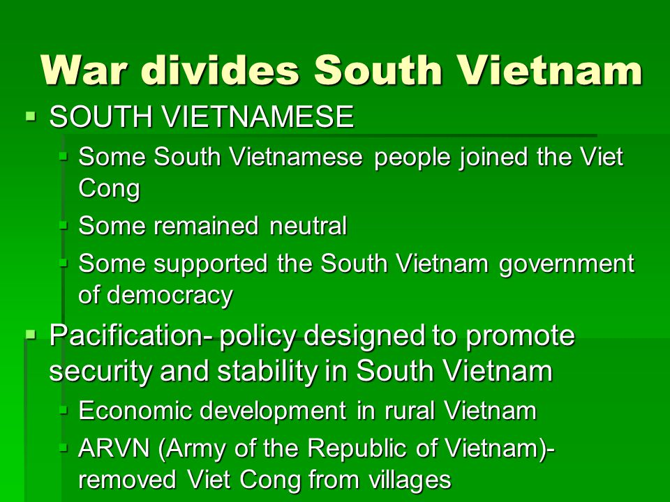 War divides South Vietnam  SOUTH VIETNAMESE  Some South Vietnamese people joined the Viet Cong  Some remained neutral  Some supported the South Vietnam government of democracy  Pacification- policy designed to promote security and stability in South Vietnam  Economic development in rural Vietnam  ARVN (Army of the Republic of Vietnam)- removed Viet Cong from villages
