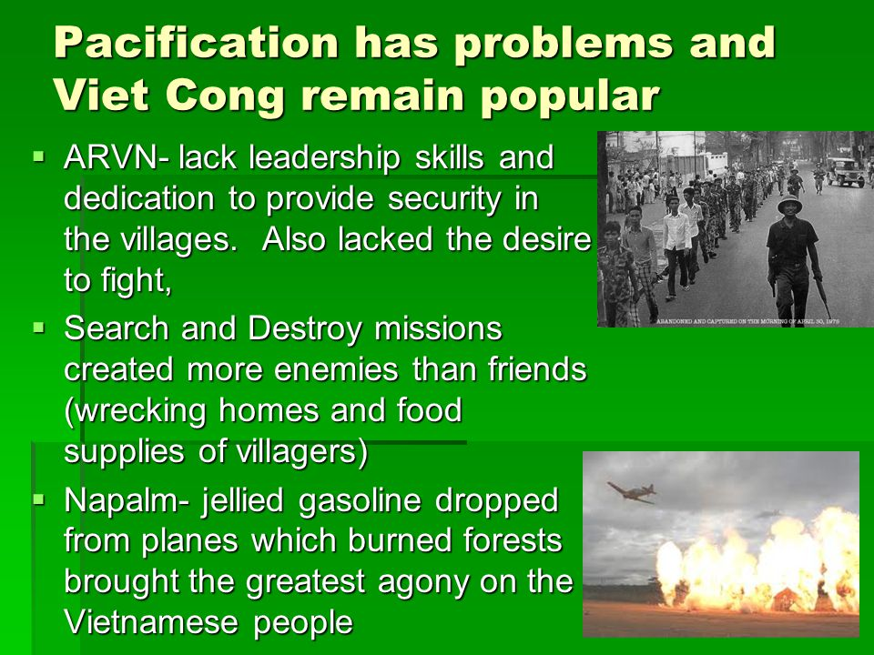 Pacification has problems and Viet Cong remain popular  ARVN- lack leadership skills and dedication to provide security in the villages.