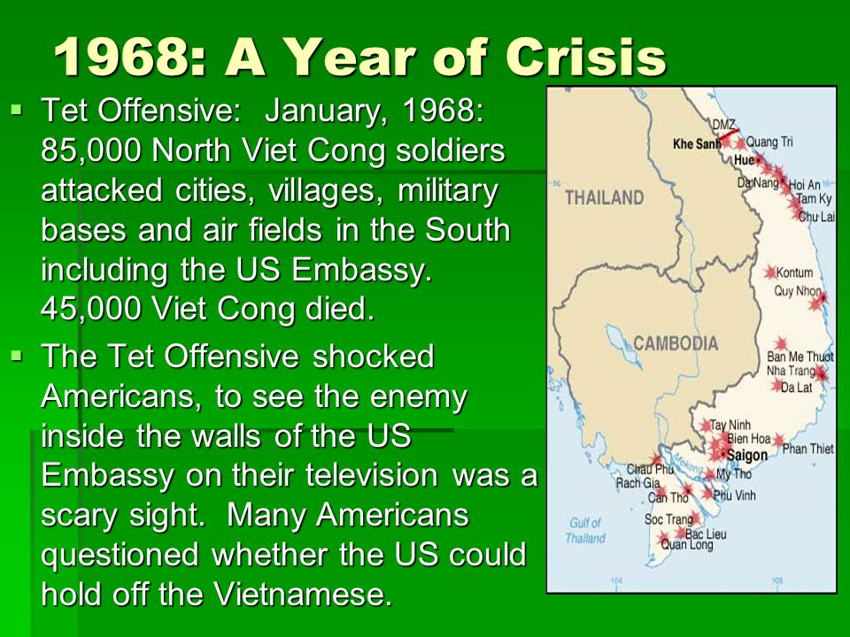 1968: A Year of Crisis  Tet Offensive: January, 1968: 85,000 North Viet Cong soldiers attacked cities, villages, military bases and air fields in the South including the US Embassy.