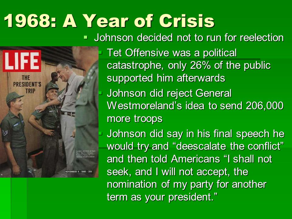 1968: A Year of Crisis  Johnson decided not to run for reelection  Tet Offensive was a political catastrophe, only 26% of the public supported him afterwards  Johnson did reject General Westmoreland's idea to send 206,000 more troops  Johnson did say in his final speech he would try and deescalate the conflict and then told Americans I shall not seek, and I will not accept, the nomination of my party for another term as your president.