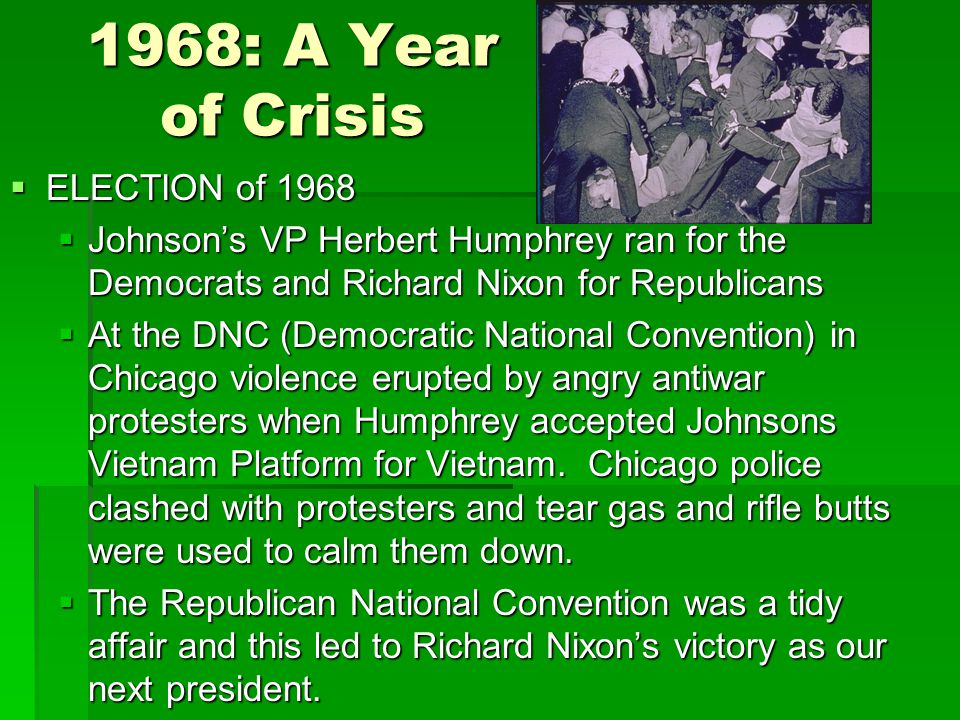 1968: A Year of Crisis  ELECTION of 1968  Johnson's VP Herbert Humphrey ran for the Democrats and Richard Nixon for Republicans  At the DNC (Democratic National Convention) in Chicago violence erupted by angry antiwar protesters when Humphrey accepted Johnsons Vietnam Platform for Vietnam.