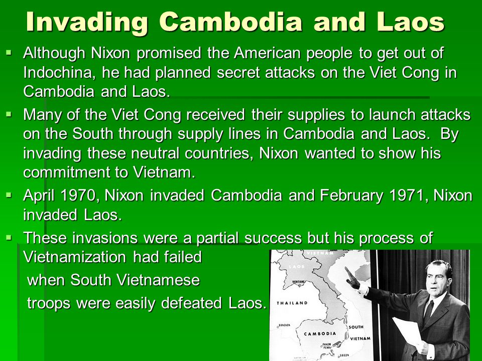 Invading Cambodia and Laos  Although Nixon promised the American people to get out of Indochina, he had planned secret attacks on the Viet Cong in Cambodia and Laos.