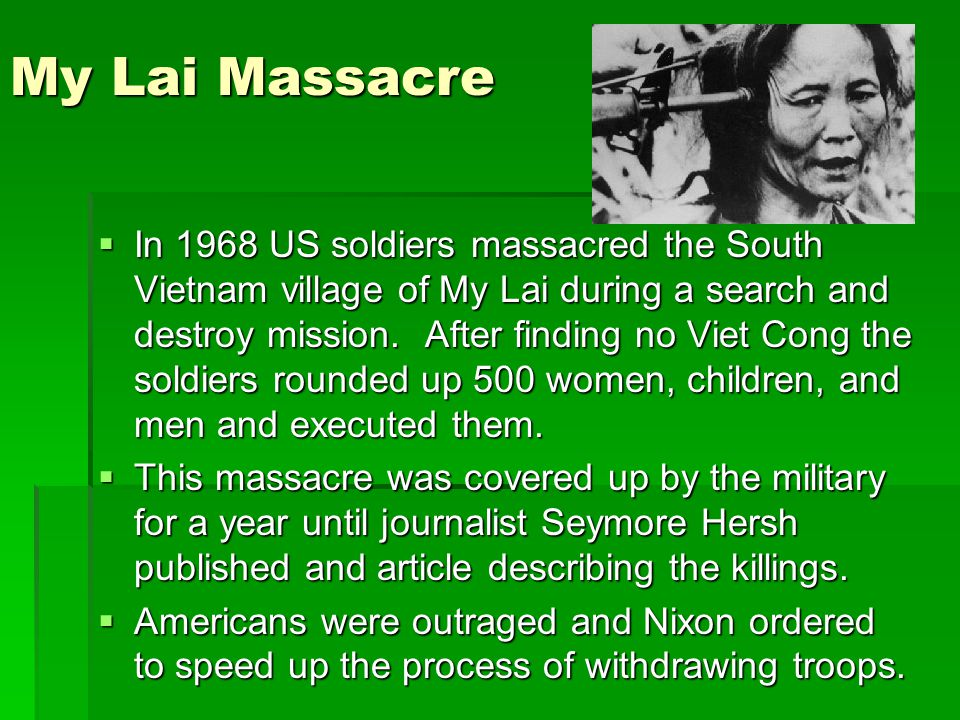 My Lai Massacre  In 1968 US soldiers massacred the South Vietnam village of My Lai during a search and destroy mission.