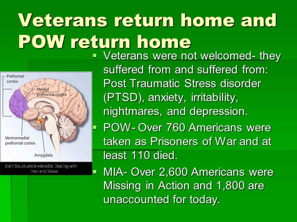 Veterans return home and POW return home  Veterans were not welcomed- they suffered from and suffered from: Post Traumatic Stress disorder (PTSD), anxiety, irritability, nightmares, and depression.