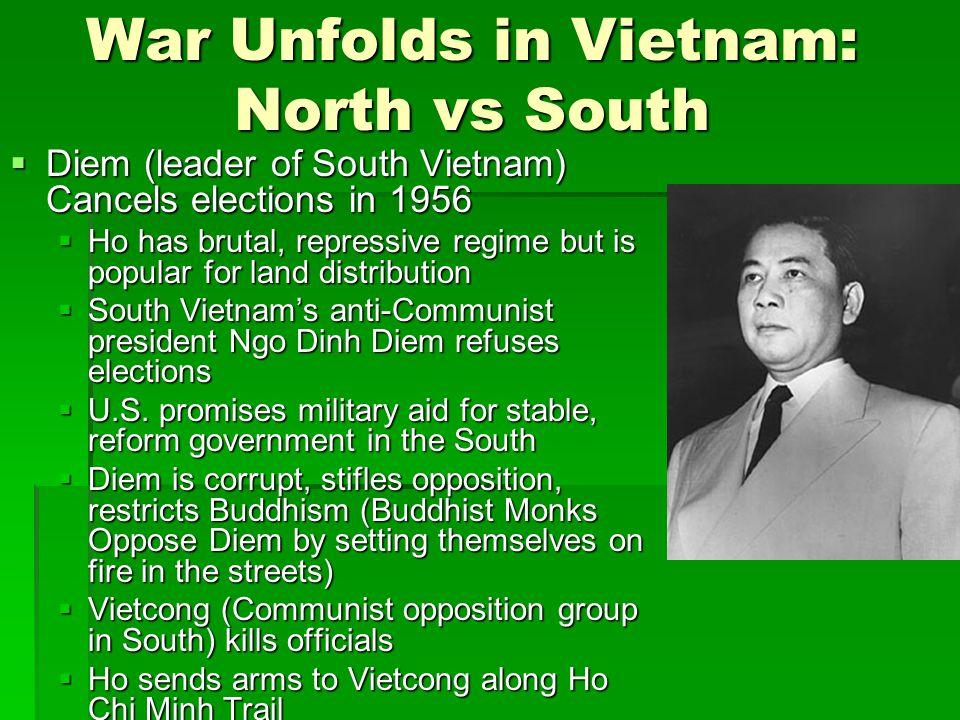 War Unfolds in Vietnam: North vs South  Diem (leader of South Vietnam) Cancels elections in 1956  Ho has brutal, repressive regime but is popular for land distribution  South Vietnam's anti-Communist president Ngo Dinh Diem refuses elections  U.S.