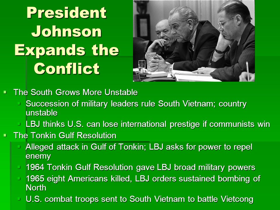 President Johnson Expands the Conflict  The South Grows More Unstable  Succession of military leaders rule South Vietnam; country unstable  LBJ thinks U.S.
