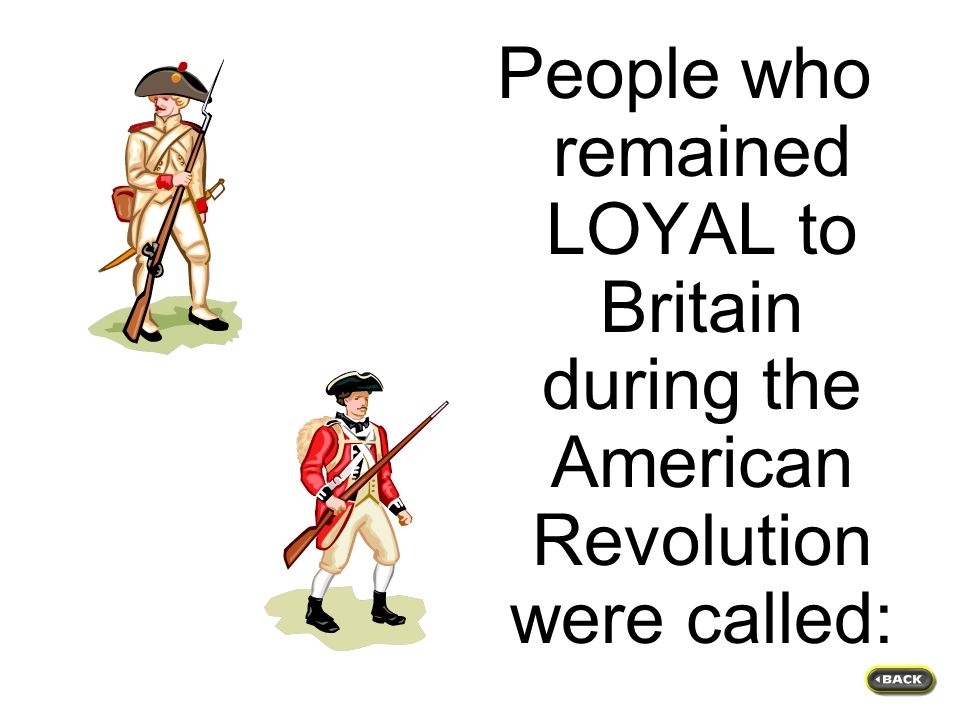 People who remained LOYAL to Britain during the American Revolution were called: