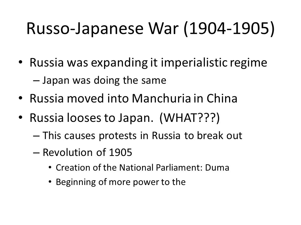 Russo-Japanese War (1904-1905) Russia was expanding it imperialistic regime – Japan was doing the same Russia moved into Manchuria in China Russia looses to Japan.