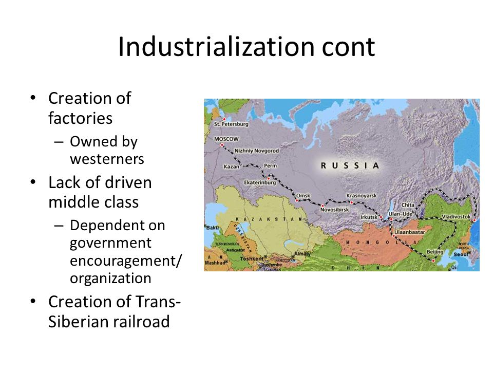 Industrialization cont Creation of factories – Owned by westerners Lack of driven middle class – Dependent on government encouragement/ organization Creation of Trans- Siberian railroad