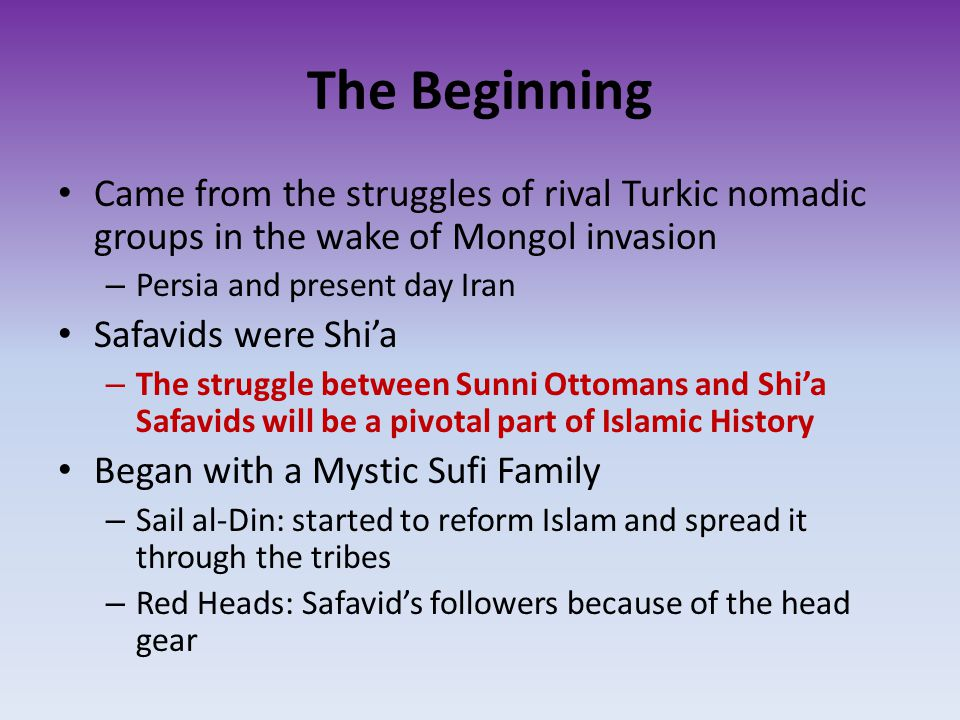 The Beginning Came from the struggles of rival Turkic nomadic groups in the wake of Mongol invasion – Persia and present day Iran Safavids were Shi'a – The struggle between Sunni Ottomans and Shi'a Safavids will be a pivotal part of Islamic History Began with a Mystic Sufi Family – Sail al-Din: started to reform Islam and spread it through the tribes – Red Heads: Safavid's followers because of the head gear