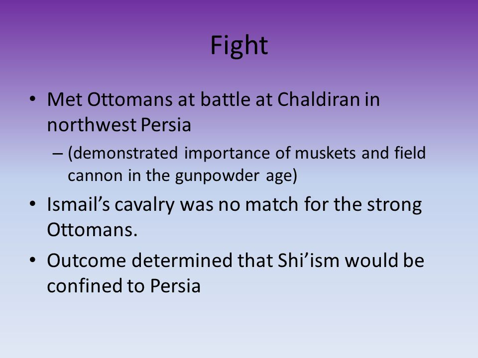 Fight Met Ottomans at battle at Chaldiran in northwest Persia – (demonstrated importance of muskets and field cannon in the gunpowder age) Ismail's cavalry was no match for the strong Ottomans.