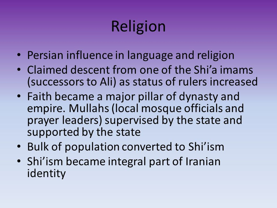 Religion Persian influence in language and religion Claimed descent from one of the Shi'a imams (successors to Ali) as status of rulers increased Faith became a major pillar of dynasty and empire.