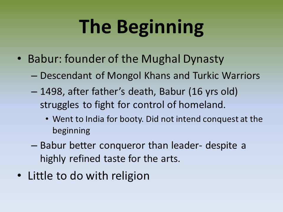 The Beginning Babur: founder of the Mughal Dynasty – Descendant of Mongol Khans and Turkic Warriors – 1498, after father's death, Babur (16 yrs old) struggles to fight for control of homeland.