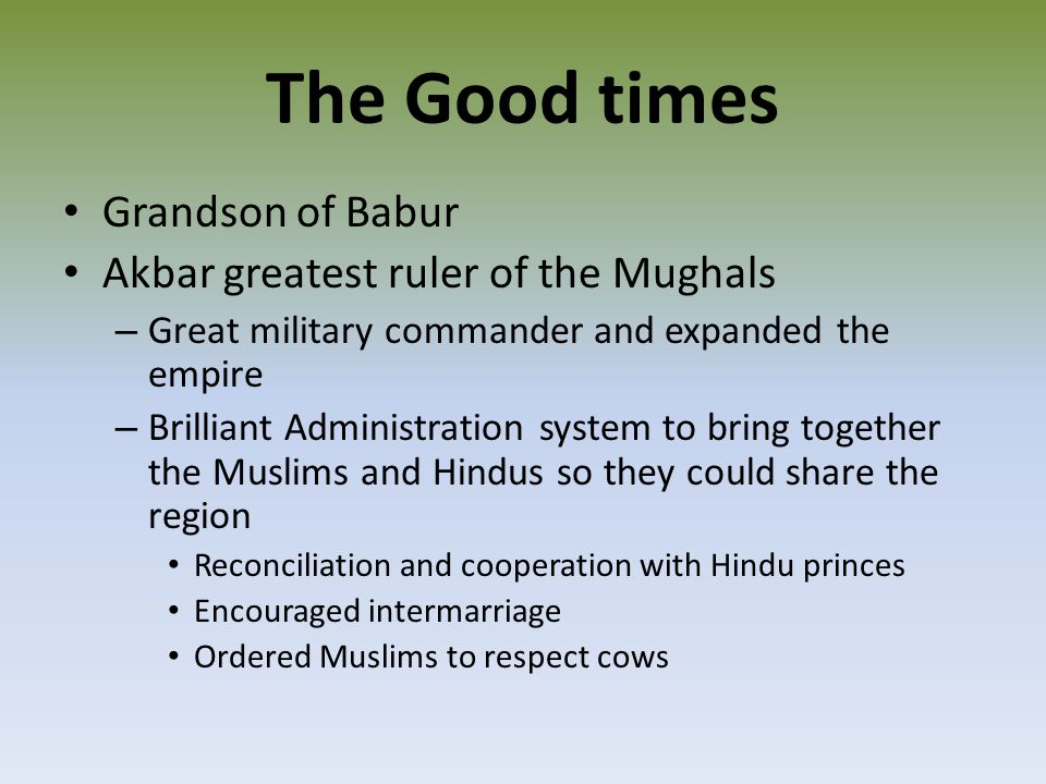 The Good times Grandson of Babur Akbar greatest ruler of the Mughals – Great military commander and expanded the empire – Brilliant Administration system to bring together the Muslims and Hindus so they could share the region Reconciliation and cooperation with Hindu princes Encouraged intermarriage Ordered Muslims to respect cows