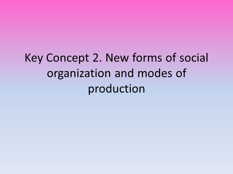 Key Concept 2. New forms of social organization and modes of production