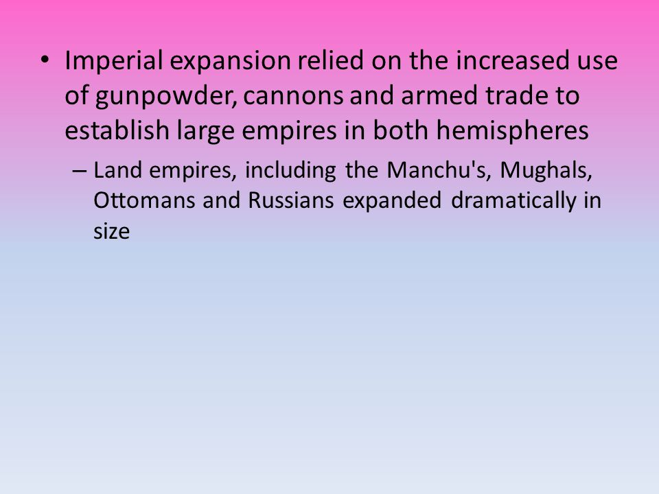 Imperial expansion relied on the increased use of gunpowder, cannons and armed trade to establish large empires in both hemispheres – Land empires, including the Manchu s, Mughals, Ottomans and Russians expanded dramatically in size