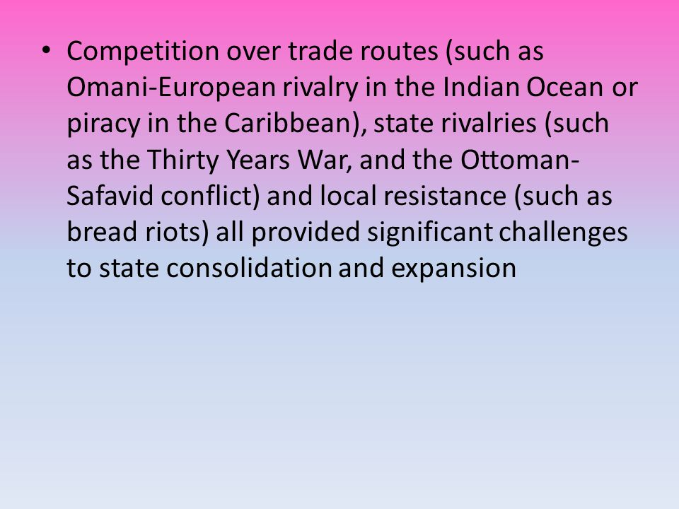 Competition over trade routes (such as Omani-European rivalry in the Indian Ocean or piracy in the Caribbean), state rivalries (such as the Thirty Years War, and the Ottoman- Safavid conflict) and local resistance (such as bread riots) all provided significant challenges to state consolidation and expansion