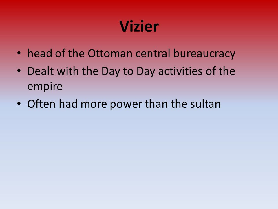 Vizier head of the Ottoman central bureaucracy Dealt with the Day to Day activities of the empire Often had more power than the sultan