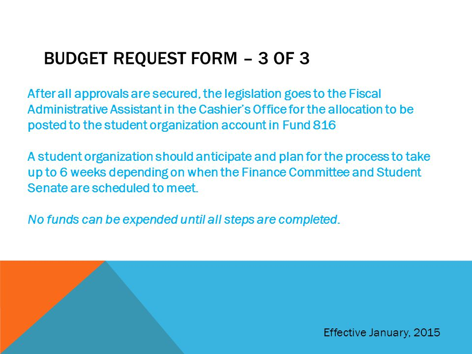BUDGET REQUEST FORM – 3 OF 3 After all approvals are secured, the legislation goes to the Fiscal Administrative Assistant in the Cashier's Office for the allocation to be posted to the student organization account in Fund 816 A student organization should anticipate and plan for the process to take up to 6 weeks depending on when the Finance Committee and Student Senate are scheduled to meet.