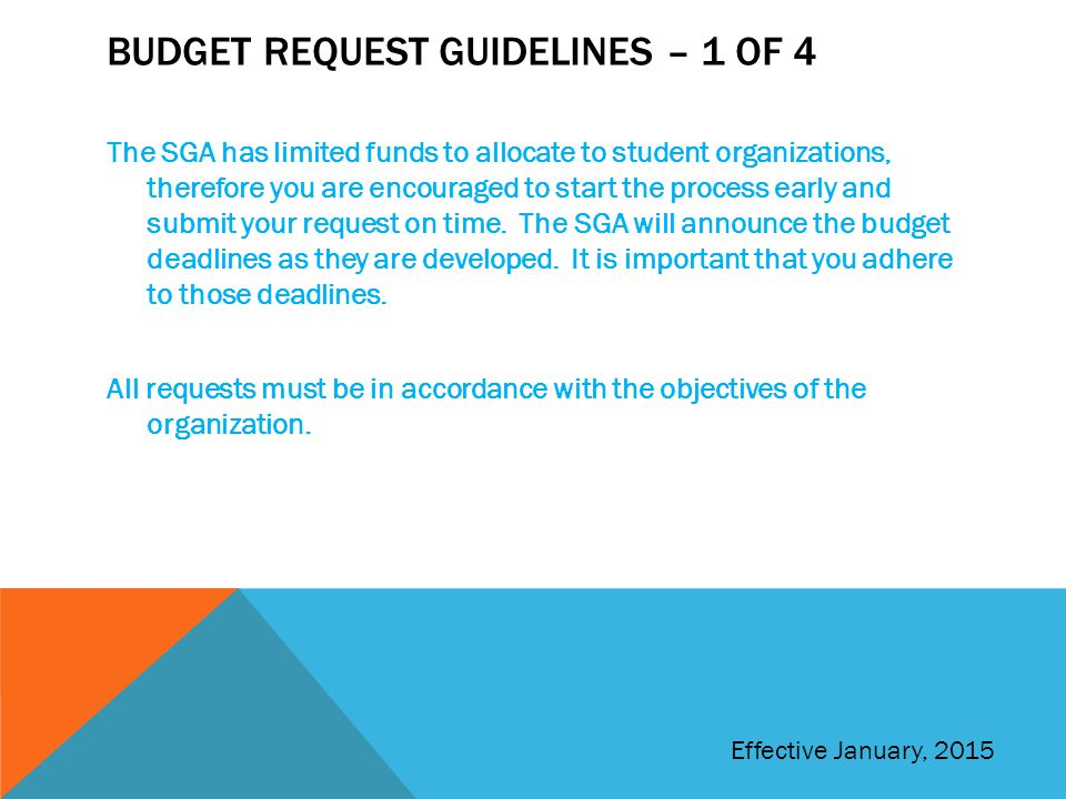BUDGET REQUEST GUIDELINES – 1 OF 4 The SGA has limited funds to allocate to student organizations, therefore you are encouraged to start the process early and submit your request on time.