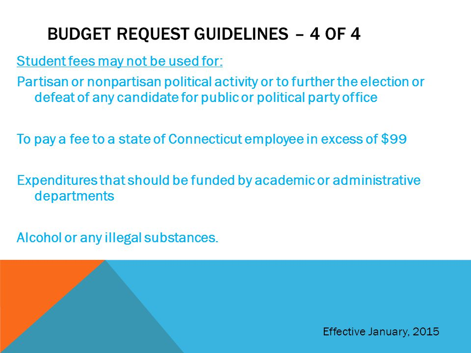 BUDGET REQUEST GUIDELINES – 4 OF 4 Student fees may not be used for: Partisan or nonpartisan political activity or to further the election or defeat of any candidate for public or political party office To pay a fee to a state of Connecticut employee in excess of $99 Expenditures that should be funded by academic or administrative departments Alcohol or any illegal substances.