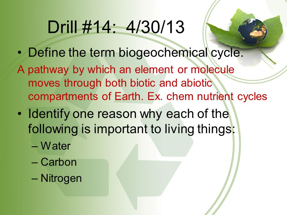 Drill #14: 4/30/13 Define the term biogeochemical cycle. A pathway by which an element or molecule moves through both biotic and abiotic compartments